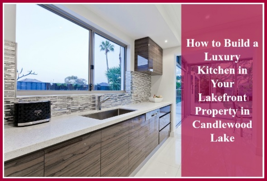 How to Build a Luxury Kitchen in Your Lakefront Property in Candlewood Lake