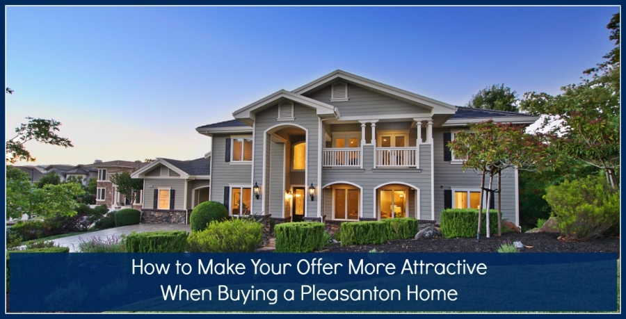 How to Make Your Offer More Attractive When Buying a Pleasanton Home