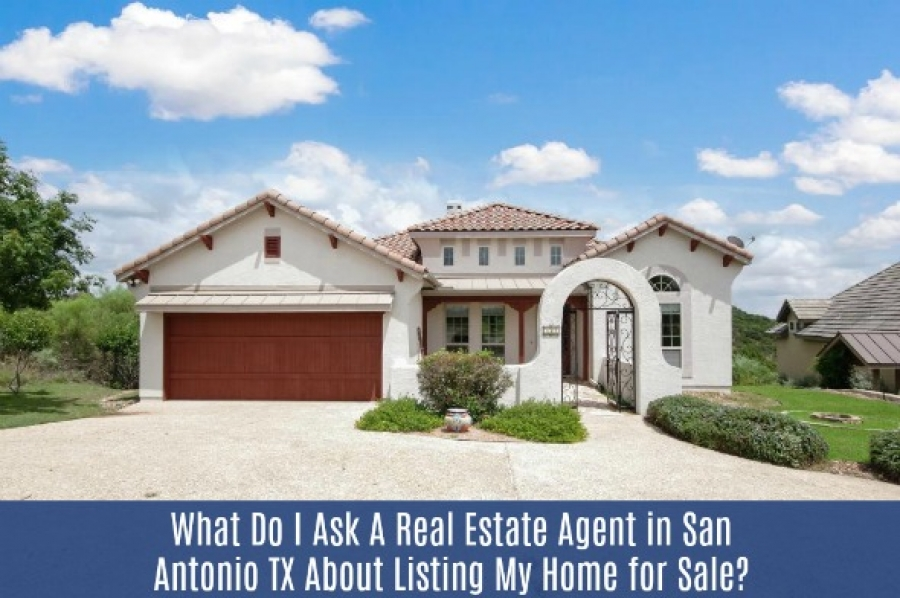 What Do I Ask A Real Estate Agent in San Antonio TX About Listing My Home for Sale?