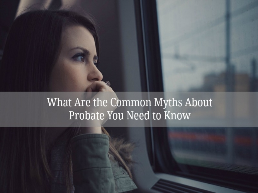 What Are the Common Myths About Probate You Need to Know